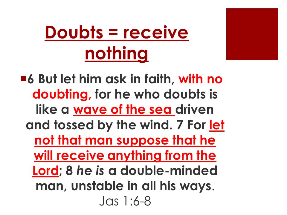 Doubts = receive nothing  6 But let him ask in faith, with no doubting, for he who doubts is like a wave of the sea driven and tossed by the wind.
