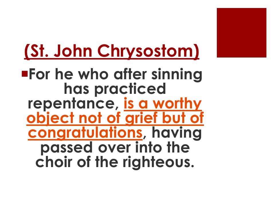 (St. John Chrysostom)  For he who after sinning has practiced repentance, is a worthy object not of grief but of congratulations, having passed over