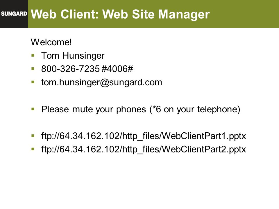 Web Client: Web Site Manager Welcome!  Tom Hunsinger  800-326-7235 #4006#  tom.hunsinger@sungard.com  Please mute your phones (*6 on your telephon