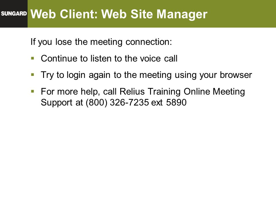 Web Client: Web Site Manager If you lose the meeting connection:  Continue to listen to the voice call  Try to login again to the meeting using your