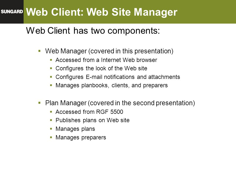 Web Client: Web Site Manager Web Client has two components:  Web Manager (covered in this presentation)  Accessed from a Internet Web browser  Conf