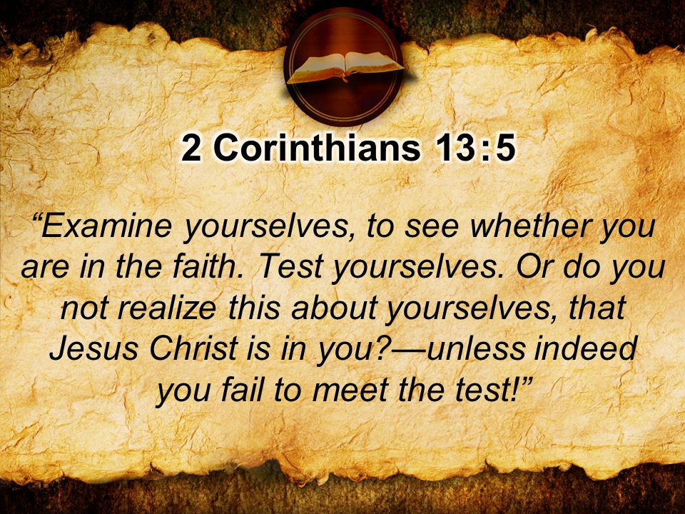 Examine yourselves, to see whether you are in the faith.