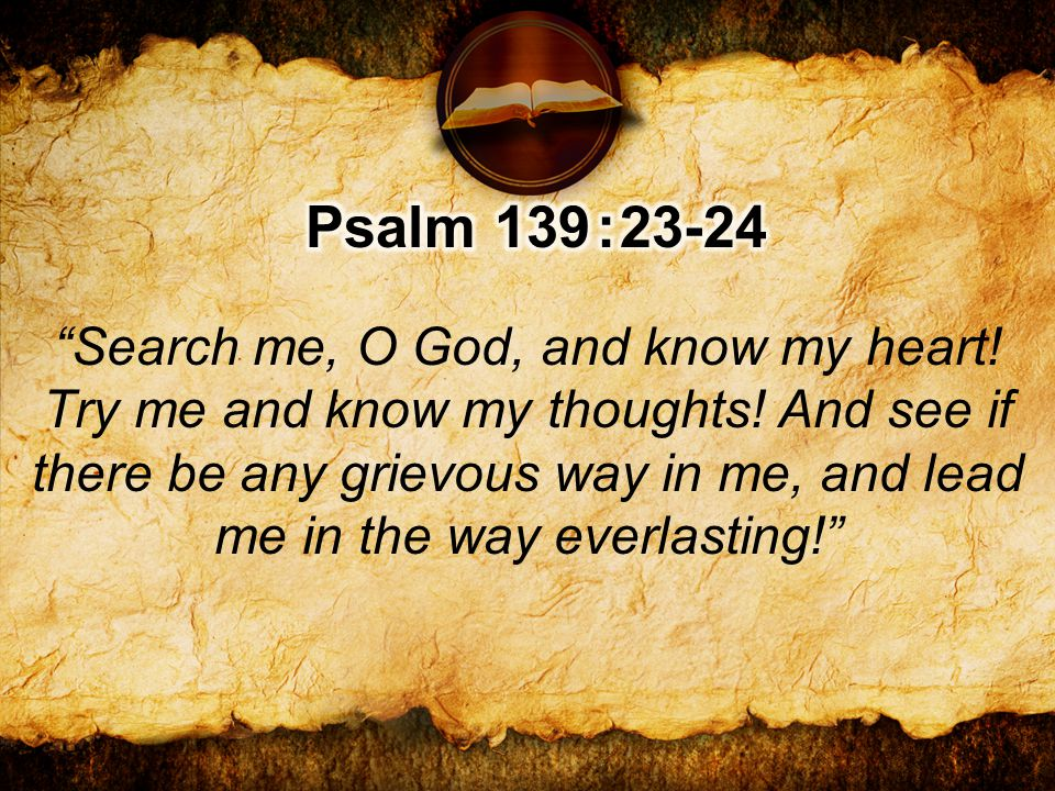 Search me, O God, and know my heart. Try me and know my thoughts.