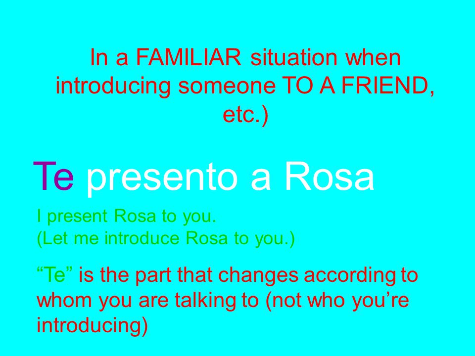 "In a FAMILIAR situation when introducing someone TO A FRIEND, etc.) Te presento a Rosa I present Rosa to you. (Let me introduce Rosa to you.) ""Te"" is"