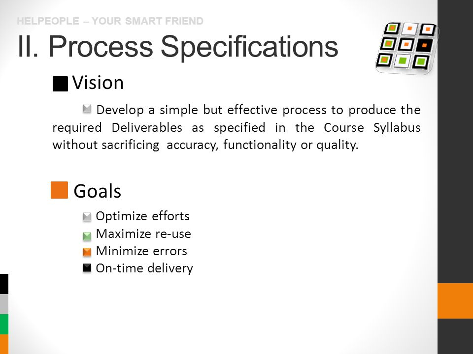 II. Process Specifications HELPEOPLE – YOUR SMART FRIEND Vision Goals Develop a simple but effective process to produce the required Deliverables as s