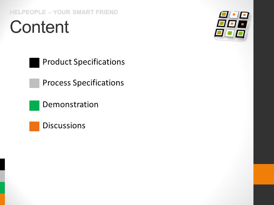 Content HELPEOPLE – YOUR SMART FRIEND Product Specifications Process Specifications Demonstration Discussions