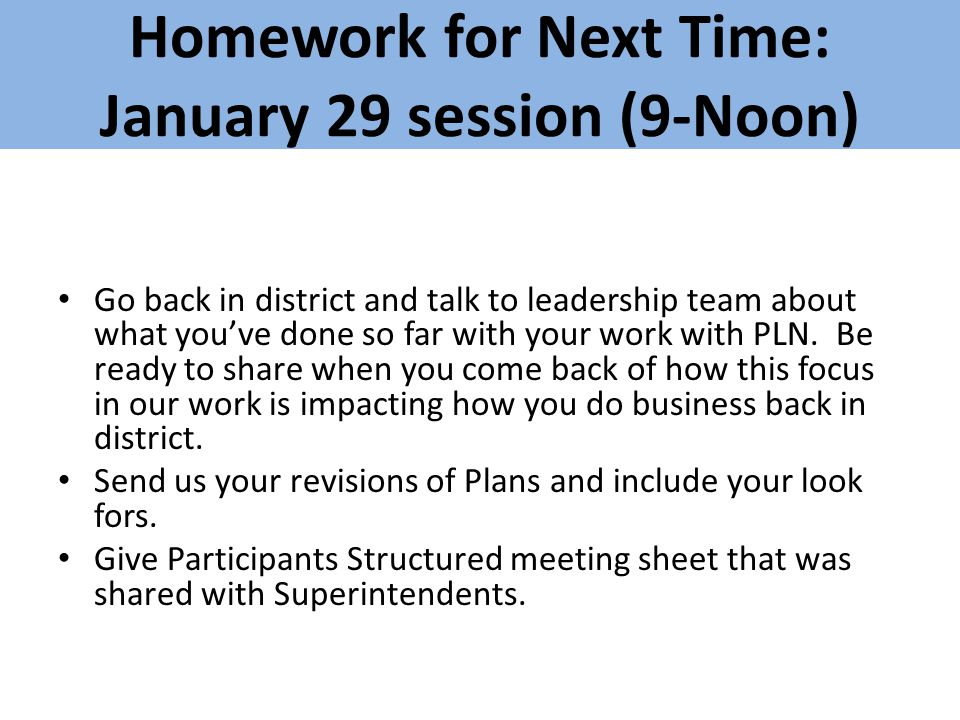Homework for Next Time: January 29 session (9-Noon) Go back in district and talk to leadership team about what you've done so far with your work with