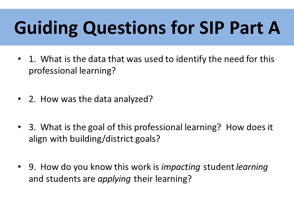 Guiding Questions for SIP Part A 1. What is the data that was used to identify the need for this professional learning? 2. How was the data analyzed?