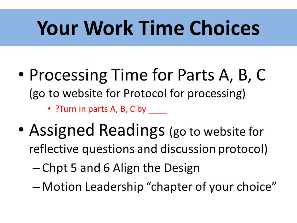 Your Work Time Choices Processing Time for Parts A, B, C (go to website for Protocol for processing) ?Turn in parts A, B, C by ____ Assigned Readings (go to website for reflective questions and discussion protocol) – Chpt 5 and 6 Align the Design – Motion Leadership chapter of your choice