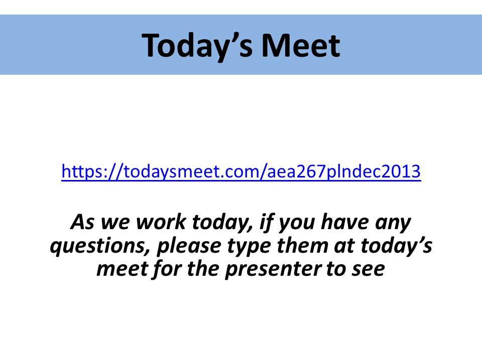 Today's Meet https://todaysmeet.com/aea267plndec2013 As we work today, if you have any questions, please type them at today's meet for the presenter t