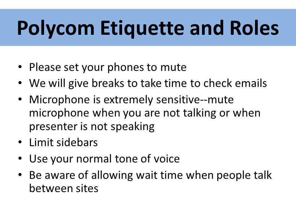 Polycom Etiquette and Roles Please set your phones to mute We will give breaks to take time to check emails Microphone is extremely sensitive--mute microphone when you are not talking or when presenter is not speaking Limit sidebars Use your normal tone of voice Be aware of allowing wait time when people talk between sites