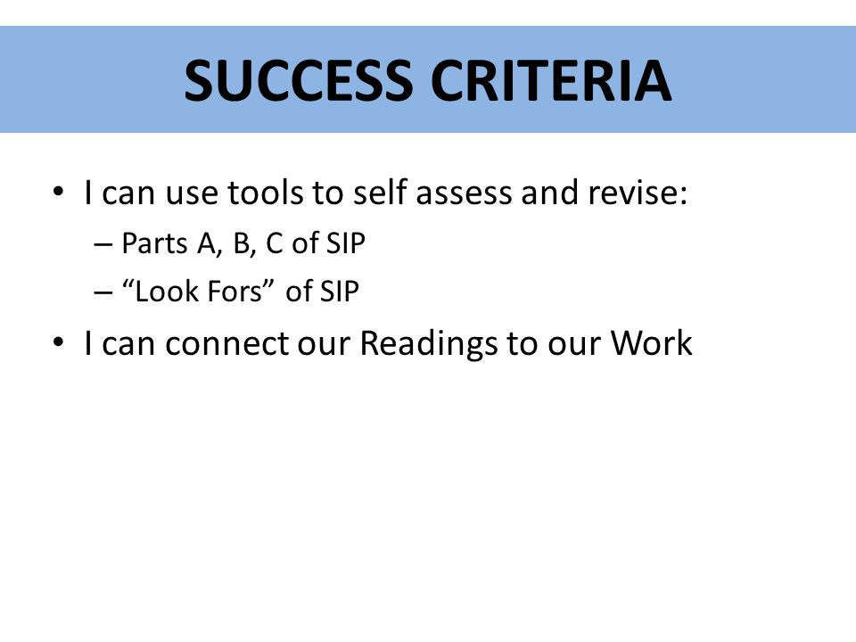 """SUCCESS CRITERIA I can use tools to self assess and revise: – Parts A, B, C of SIP – """"Look Fors"""" of SIP I can connect our Readings to our Work"""