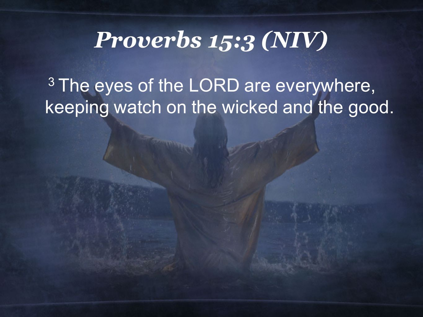 Proverbs 15:3 (NIV) 3 The eyes of the LORD are everywhere, keeping watch on the wicked and the good.