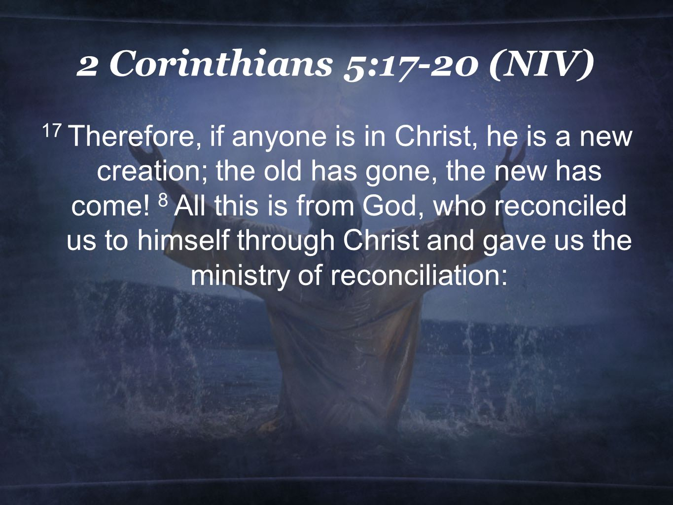 2 Corinthians 5:17-20 (NIV) 17 Therefore, if anyone is in Christ, he is a new creation; the old has gone, the new has come.