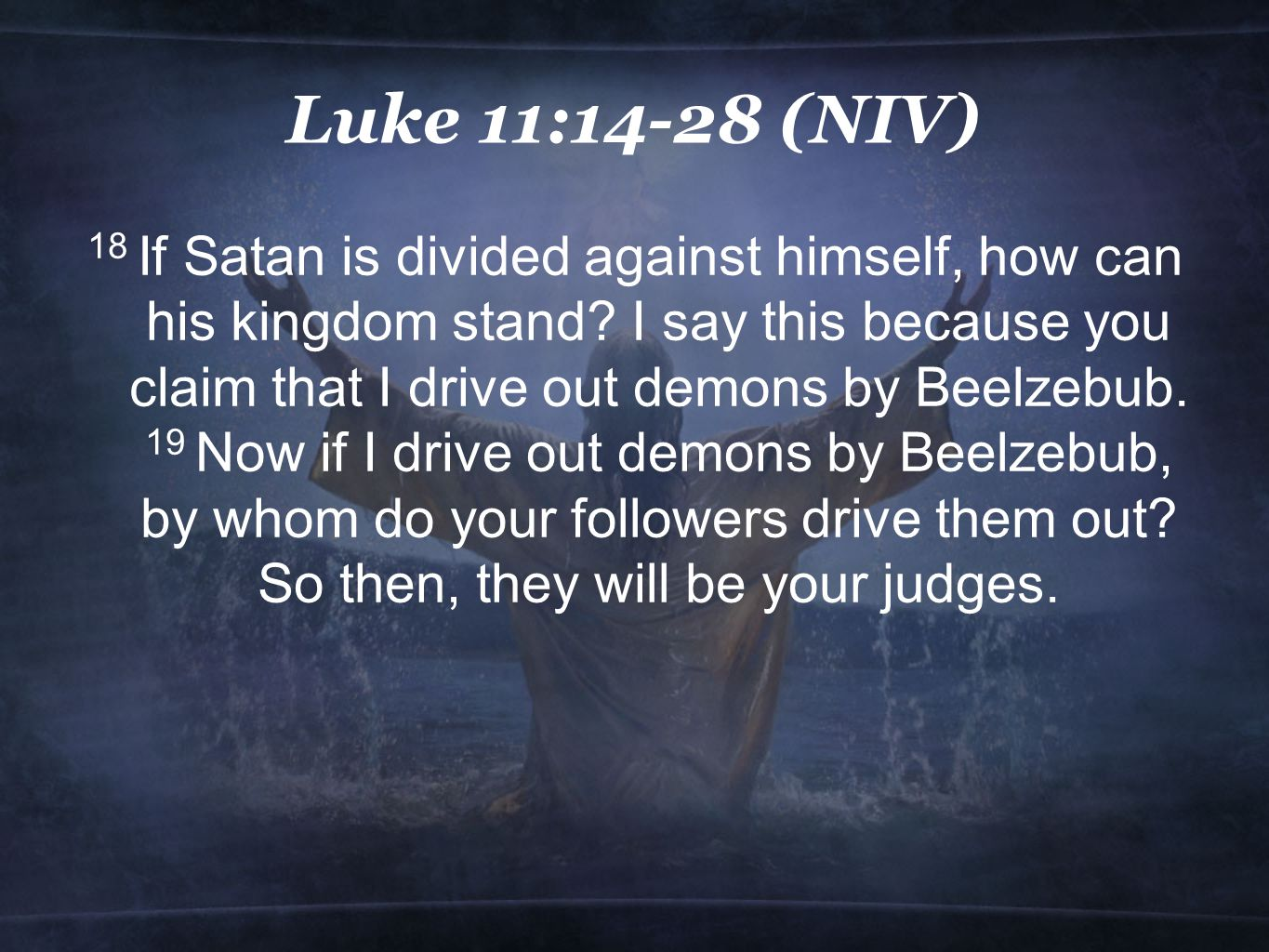 Luke 11:14-28 (NIV) 18 If Satan is divided against himself, how can his kingdom stand.