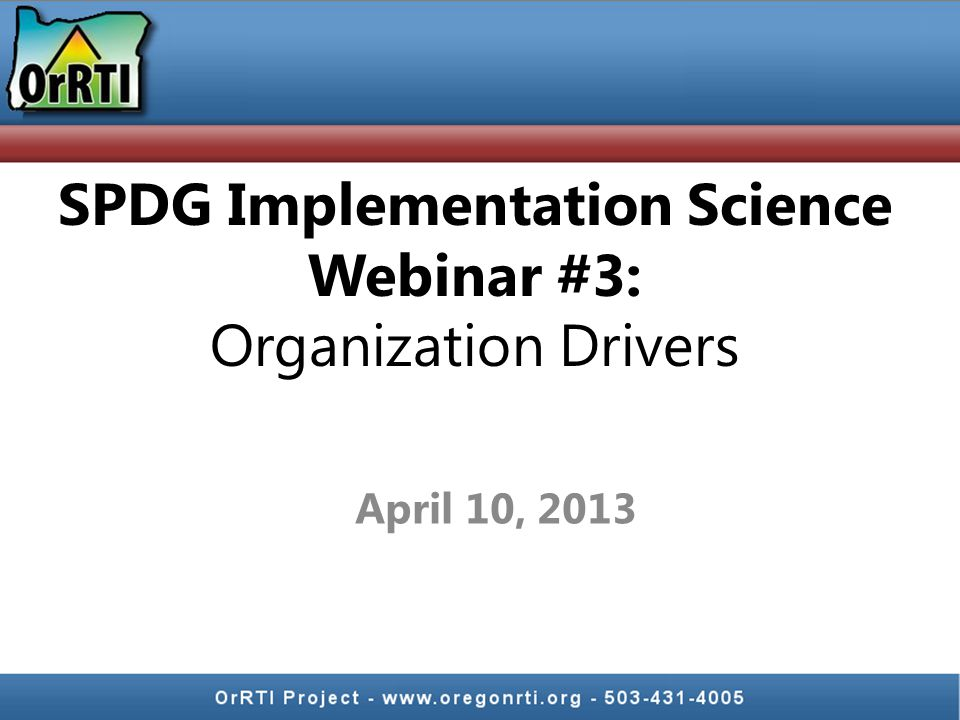April 10, 2013 SPDG Implementation Science Webinar #3: Organization Drivers