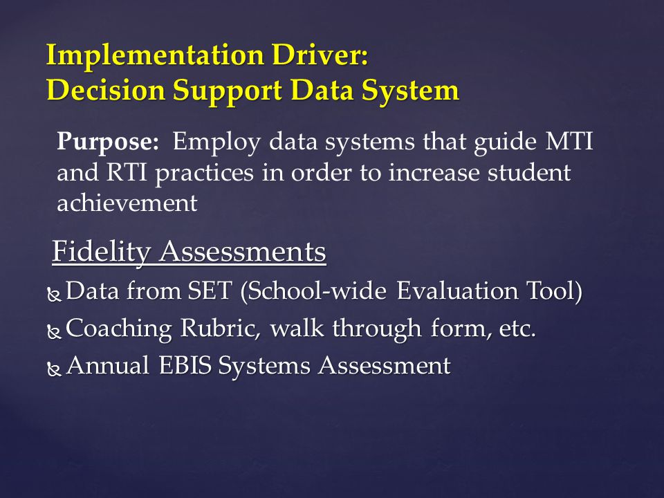 Fidelity Assessments  Data from SET (School-wide Evaluation Tool)  Coaching Rubric, walk through form, etc.  Annual EBIS Systems Assessment Impleme