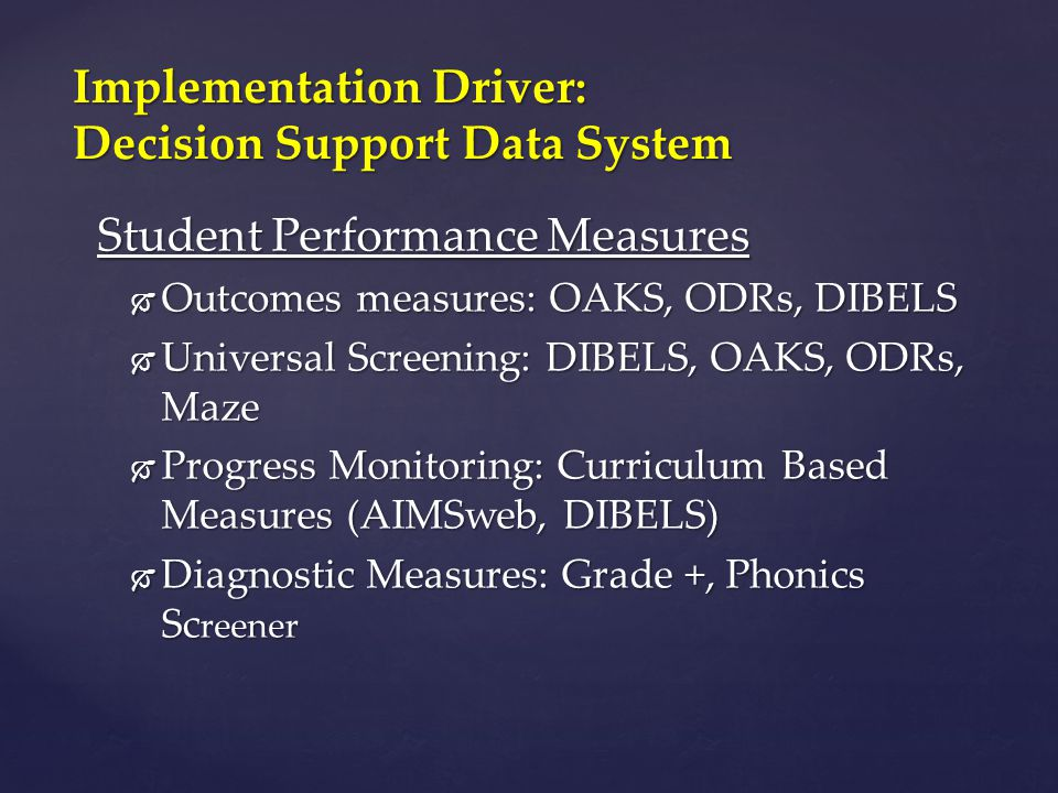 Student Performance Measures  Outcomes measures: OAKS, ODRs, DIBELS  Universal Screening: DIBELS, OAKS, ODRs, Maze  Progress Monitoring: Curriculum