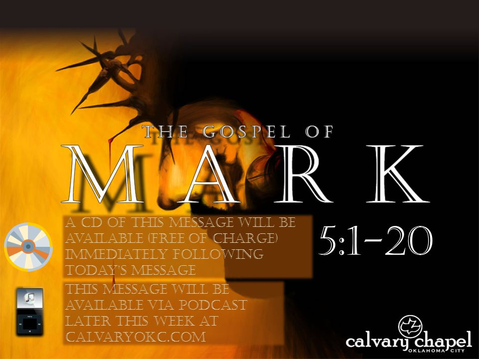 5:1-20 A CD of this message will be available (free of charge) immediately following today s message This message will be available via podcast later this week at calvaryokc.com