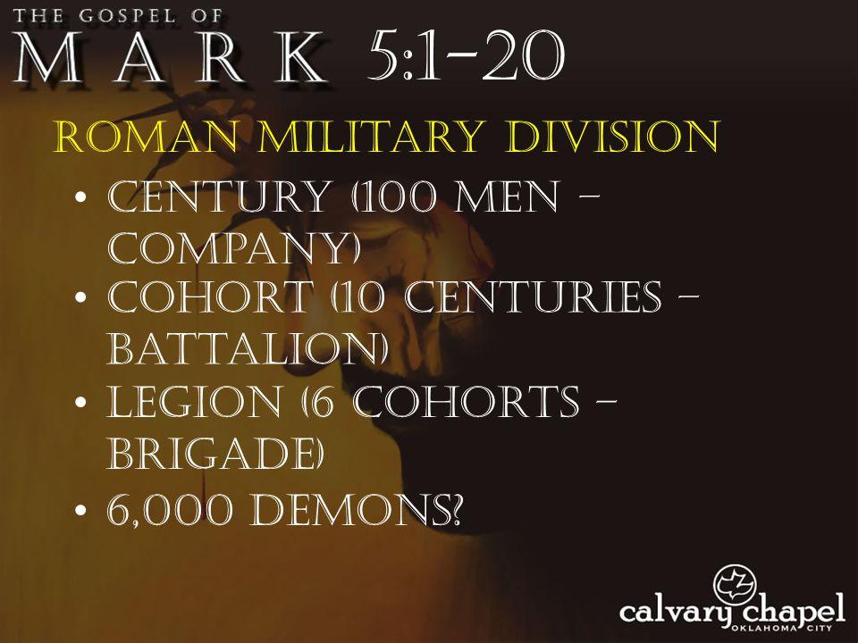 Roman military division 5:1-20 Century (100 men – company) Cohort (10 centuries – battalion) Legion (6 cohorts – brigade) 6,000 demons?
