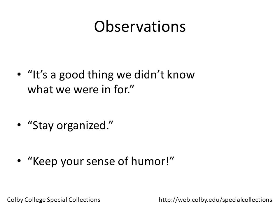 Observations It's a good thing we didn't know what we were in for. Stay organized. Keep your sense of humor! http://web.colby.edu/specialcollectionsColby College Special Collections