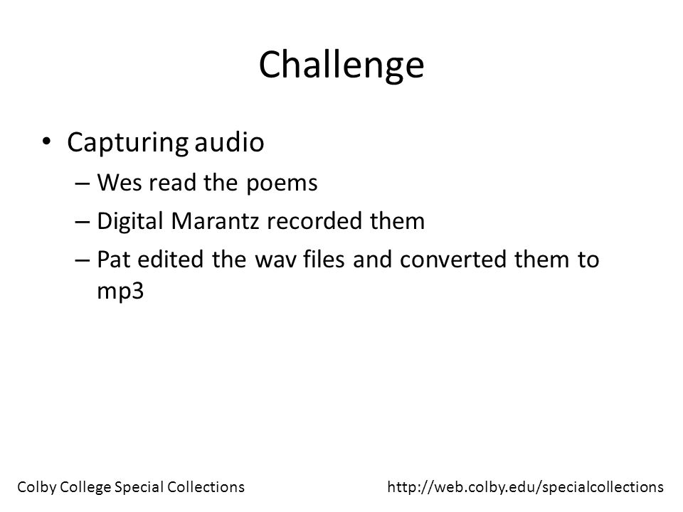Challenge Capturing audio – Wes read the poems – Digital Marantz recorded them – Pat edited the wav files and converted them to mp3 http://web.colby.edu/specialcollectionsColby College Special Collections