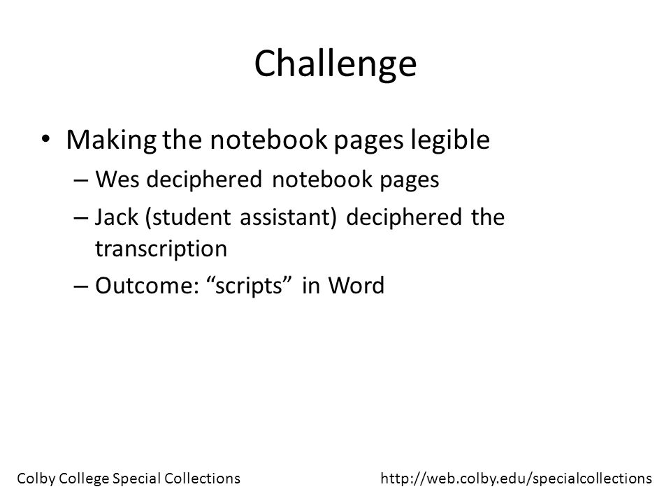 Challenge Scanning Notebook Pages – NARA guidelines – Legibility – File naming McNair_ShortyTowers_D12-4_001_m – Collection Name – Abbreviated poem title – Notebook identifier – Sequence of notebook page (001, 002, 003) – m (for master file; c for cropped file) http://web.colby.edu/specialcollectionsColby College Special Collections