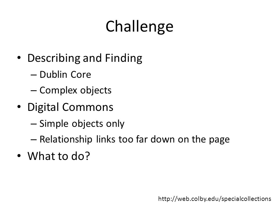 Challenge Describing and Finding – Dublin Core – Complex objects Digital Commons – Simple objects only – Relationship links too far down on the page What to do.
