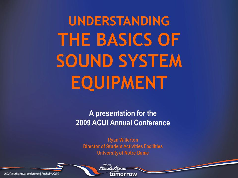 A presentation for the 2009 ACUI Annual Conference Ryan Willerton Director of Student Activities Facilities University of Notre Dame UNDERSTANDING THE BASICS OF SOUND SYSTEM EQUIPMENT