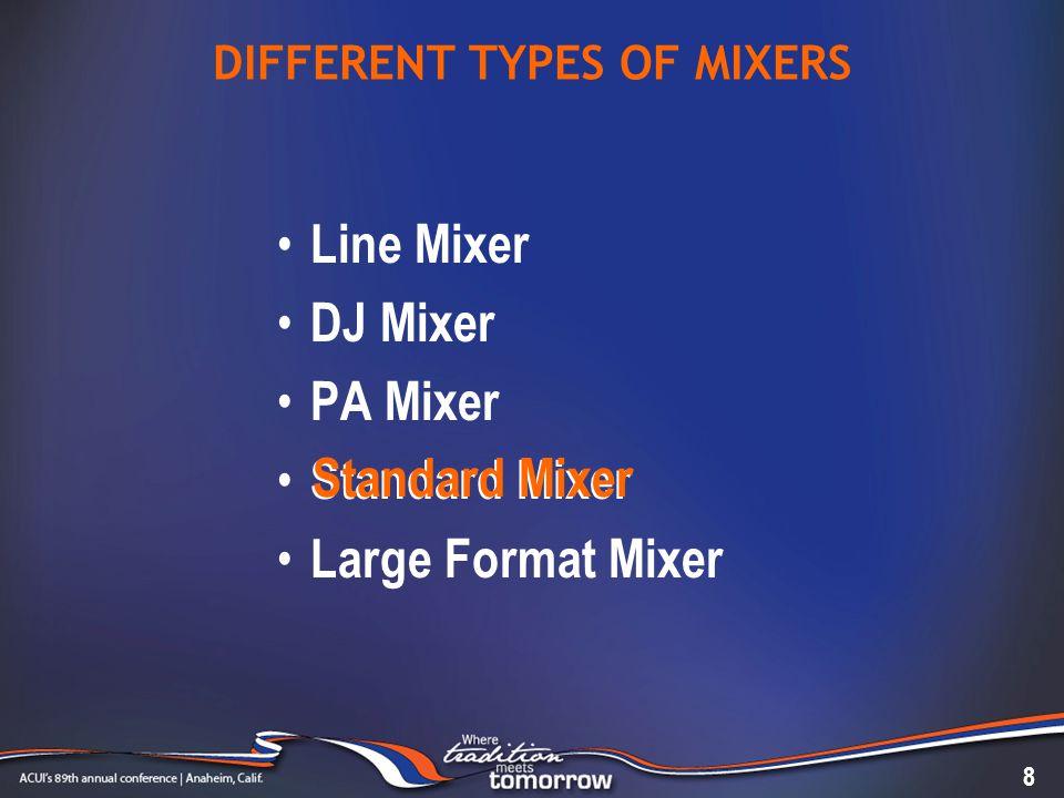 DIFFERENT TYPES OF MIXERS Line Mixer DJ Mixer PA Mixer Standard Mixer Large Format Mixer 8 Standard Mixer