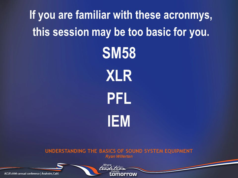 If you are familiar with these acronmys, this session may be too basic for you. UNDERSTANDING THE BASICS OF SOUND SYSTEM EQUIPMENT Ryan Willerton SM58