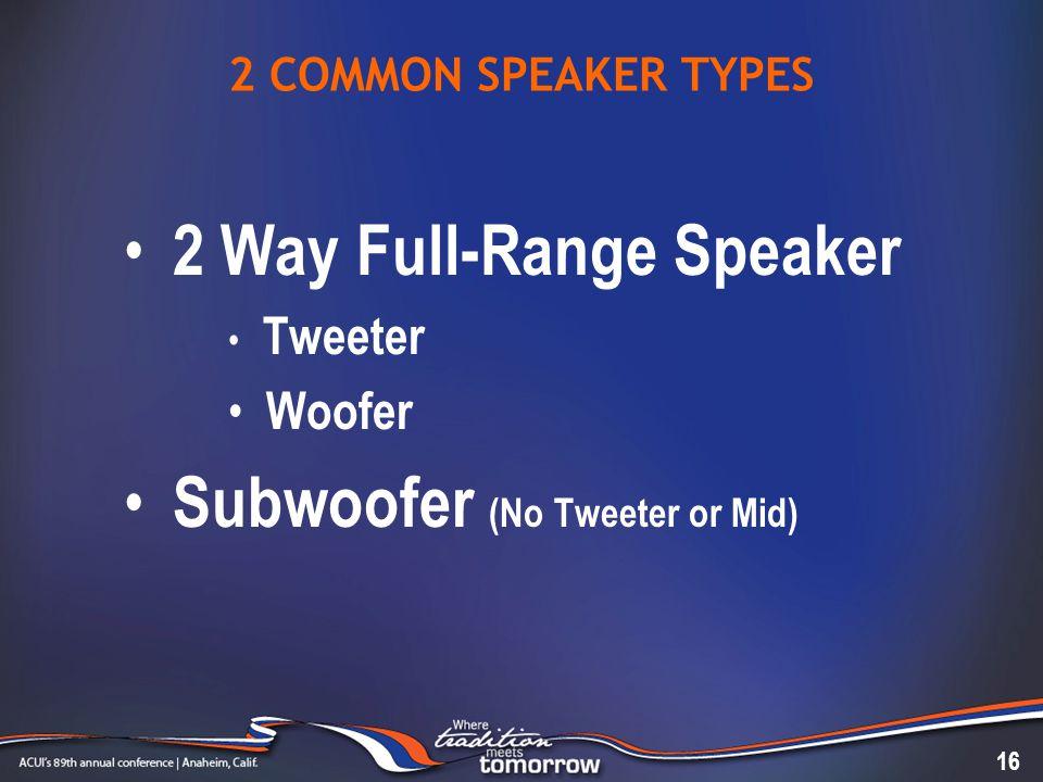 2 COMMON SPEAKER TYPES 2 Way Full-Range Speaker Tweeter Woofer Subwoofer (No Tweeter or Mid) 16
