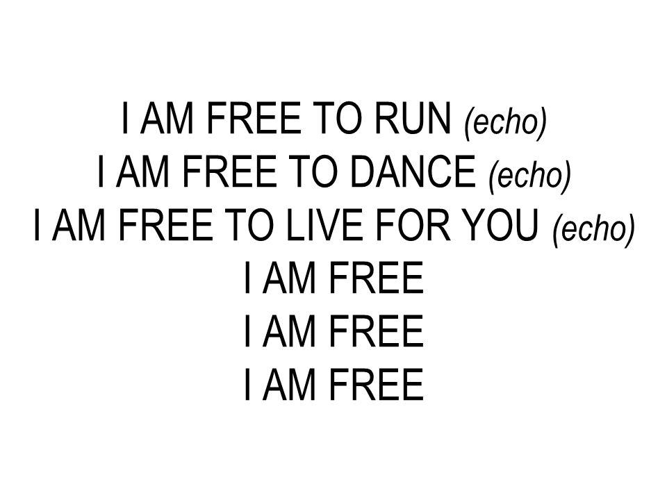 I AM FREE TO RUN (echo) I AM FREE TO DANCE (echo) I AM FREE TO LIVE FOR YOU (echo) I AM FREE I AM FREE I AM FREE