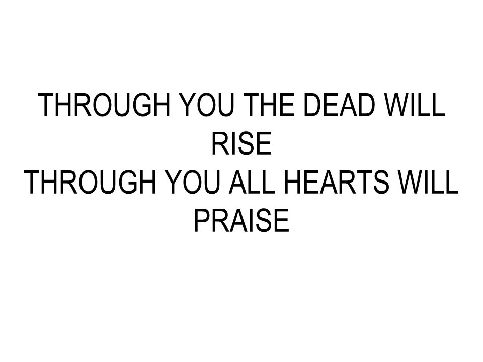 THROUGH YOU THE DEAD WILL RISE THROUGH YOU ALL HEARTS WILL PRAISE