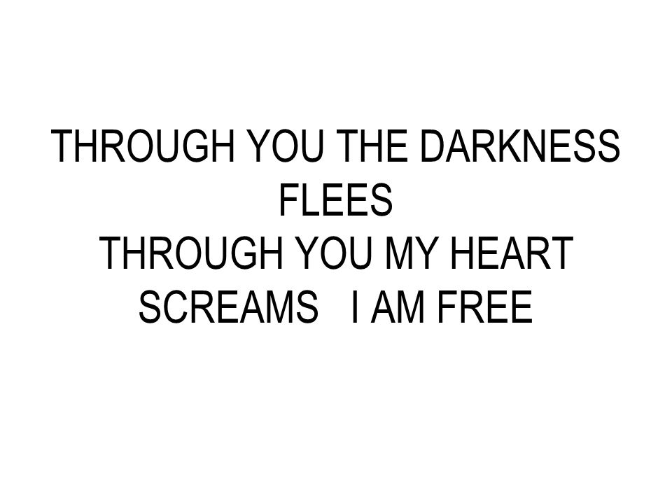 THROUGH YOU THE DARKNESS FLEES THROUGH YOU MY HEART SCREAMS I AM FREE