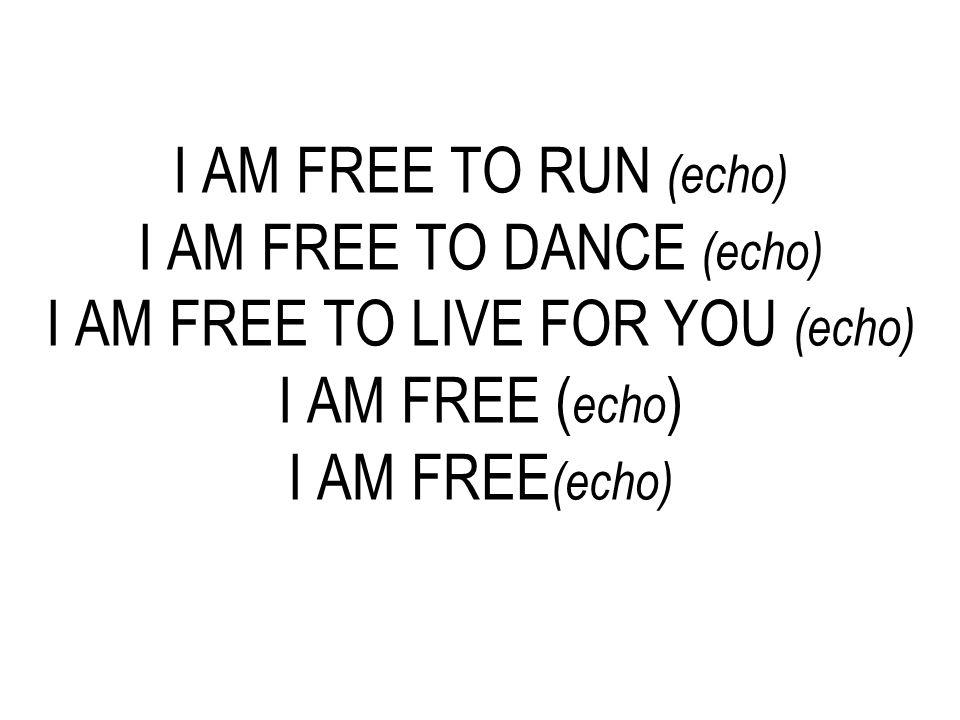I AM FREE TO RUN (echo) I AM FREE TO DANCE (echo) I AM FREE TO LIVE FOR YOU (echo) I AM FREE ( echo ) I AM FREE (echo)