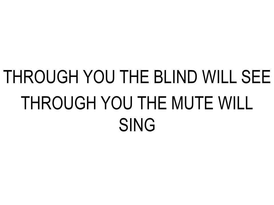 THROUGH YOU THE BLIND WILL SEE THROUGH YOU THE MUTE WILL SING