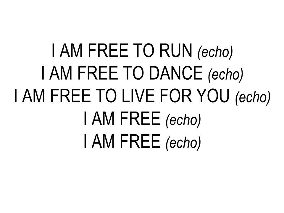 I AM FREE TO RUN (echo) I AM FREE TO DANCE (echo) I AM FREE TO LIVE FOR YOU (echo) I AM FREE (echo) I AM FREE (echo)