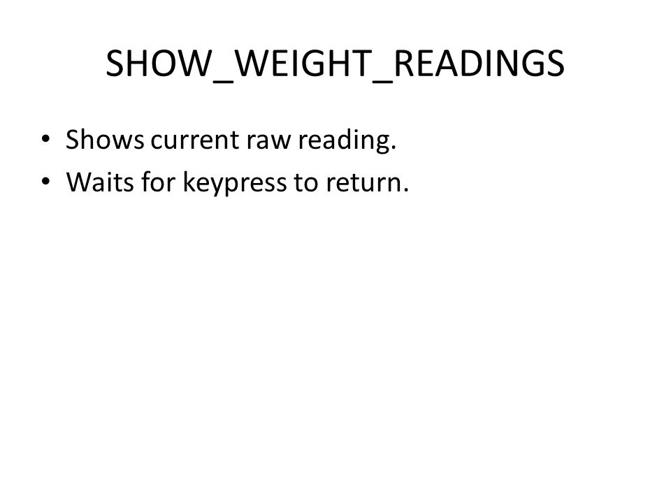 SHOW_WEIGHT_READINGS Shows current raw reading. Waits for keypress to return.