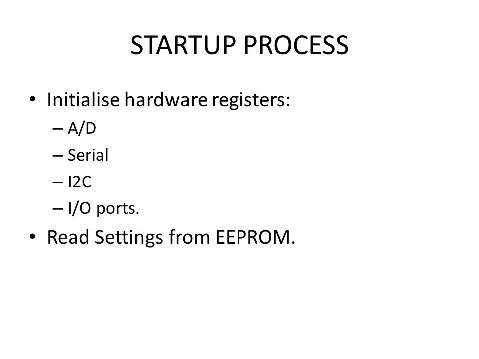 STARTUP PROCESS Initialise hardware registers: – A/D – Serial – I2C – I/O ports.