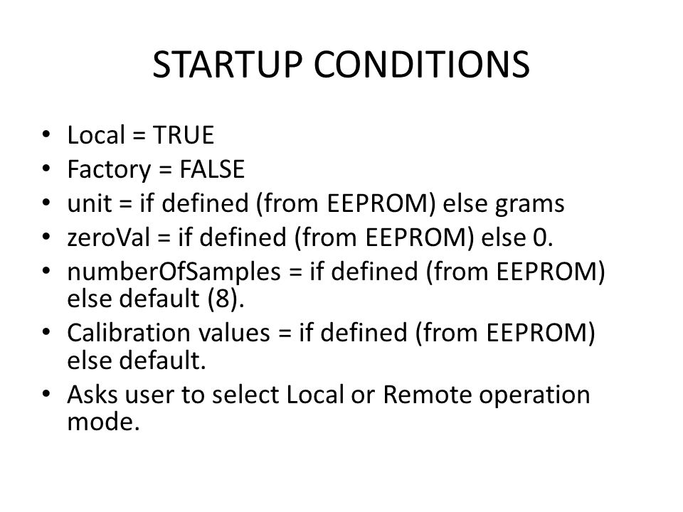 STARTUP CONDITIONS Local = TRUE Factory = FALSE unit = if defined (from EEPROM) else grams zeroVal = if defined (from EEPROM) else 0.