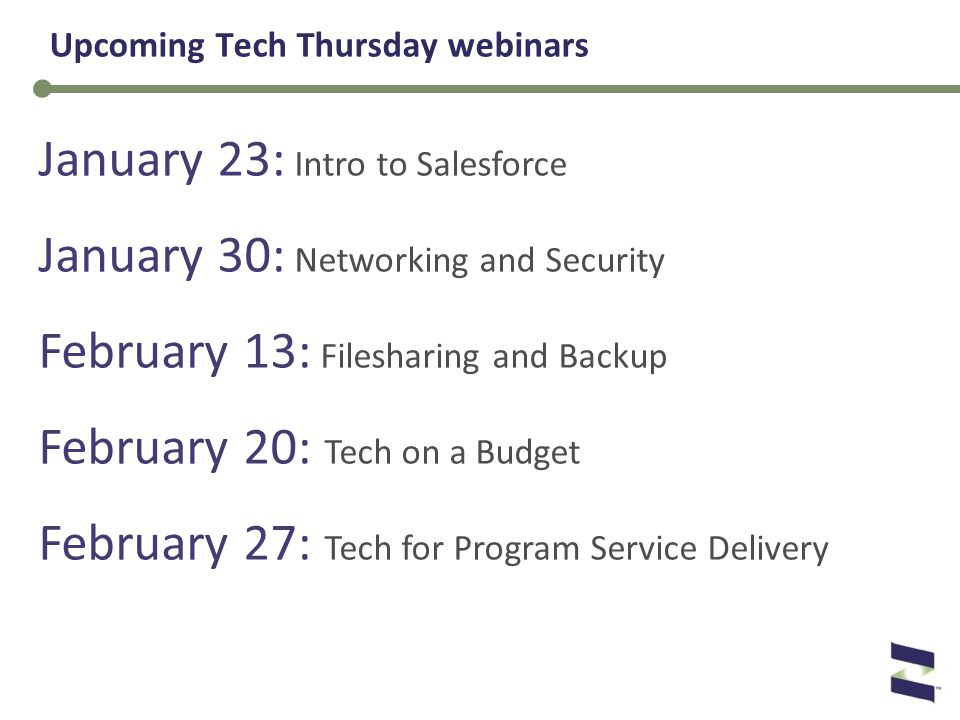 January 23: Intro to Salesforce January 30: Networking and Security February 13: Filesharing and Backup February 20: Tech on a Budget February 27: Tech for Program Service Delivery Upcoming Tech Thursday webinars