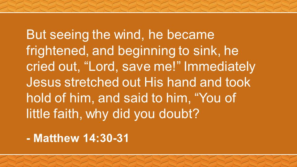 But seeing the wind, he became frightened, and beginning to sink, he cried out, Lord, save me! Immediately Jesus stretched out His hand and took hold of him, and said to him, You of little faith, why did you doubt.