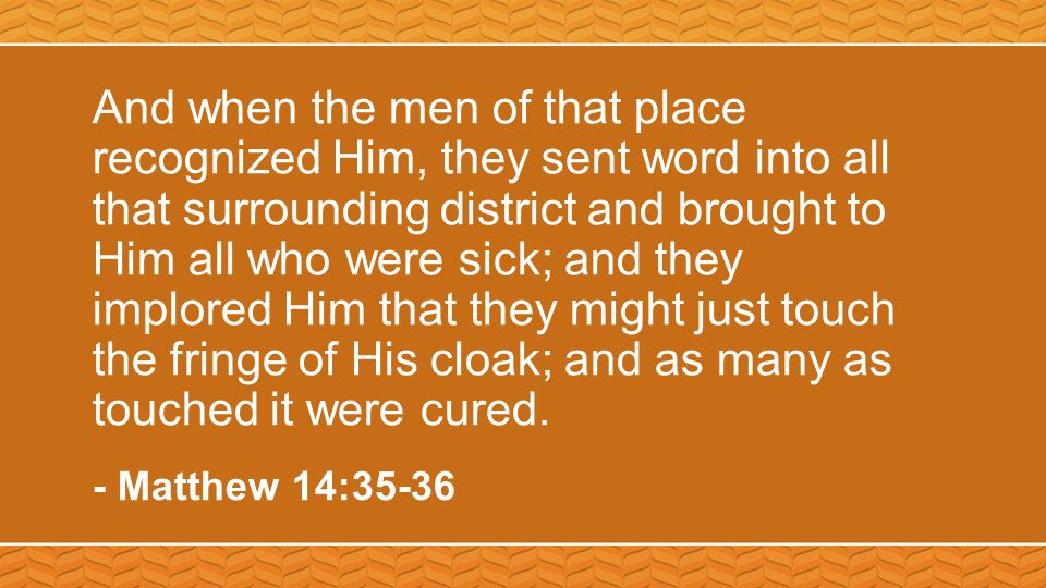 And when the men of that place recognized Him, they sent word into all that surrounding district and brought to Him all who were sick; and they implored Him that they might just touch the fringe of His cloak; and as many as touched it were cured.