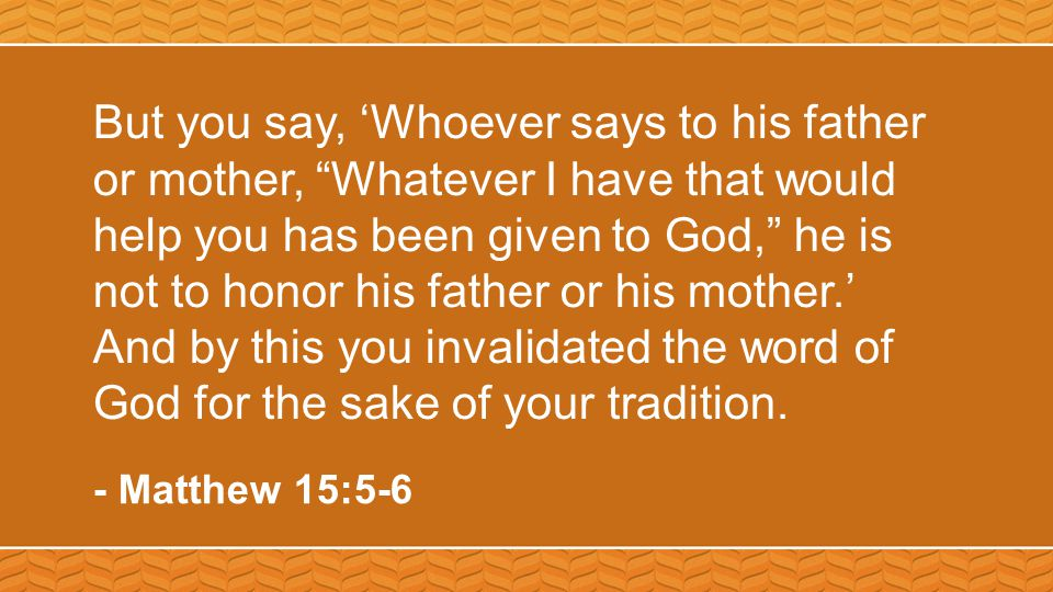 But you say, 'Whoever says to his father or mother, Whatever I have that would help you has been given to God, he is not to honor his father or his mother.' And by this you invalidated the word of God for the sake of your tradition.