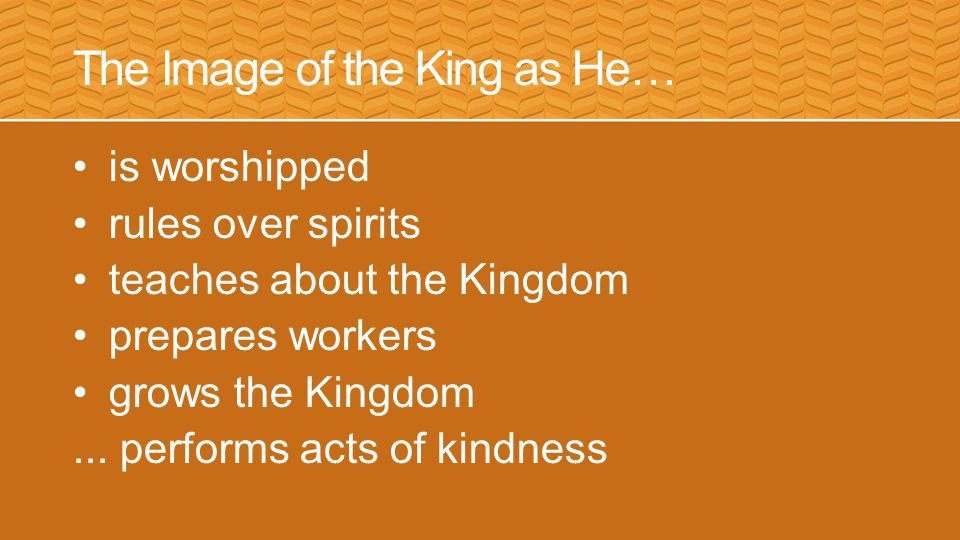 The Image of the King as He… is worshipped rules over spirits teaches about the Kingdom prepares workers grows the Kingdom...