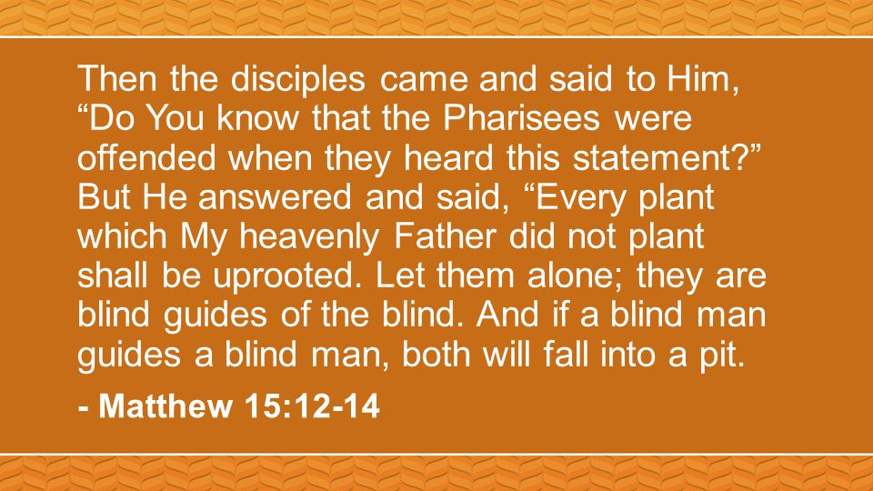 Then the disciples came and said to Him, Do You know that the Pharisees were offended when they heard this statement But He answered and said, Every plant which My heavenly Father did not plant shall be uprooted.