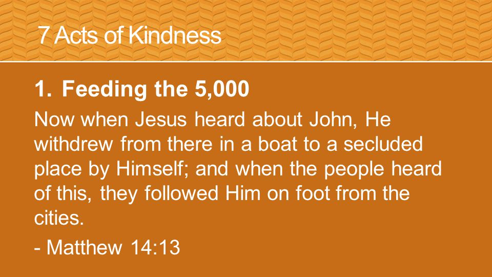7 Acts of Kindness 1.Feeding the 5,000 Now when Jesus heard about John, He withdrew from there in a boat to a secluded place by Himself; and when the people heard of this, they followed Him on foot from the cities.