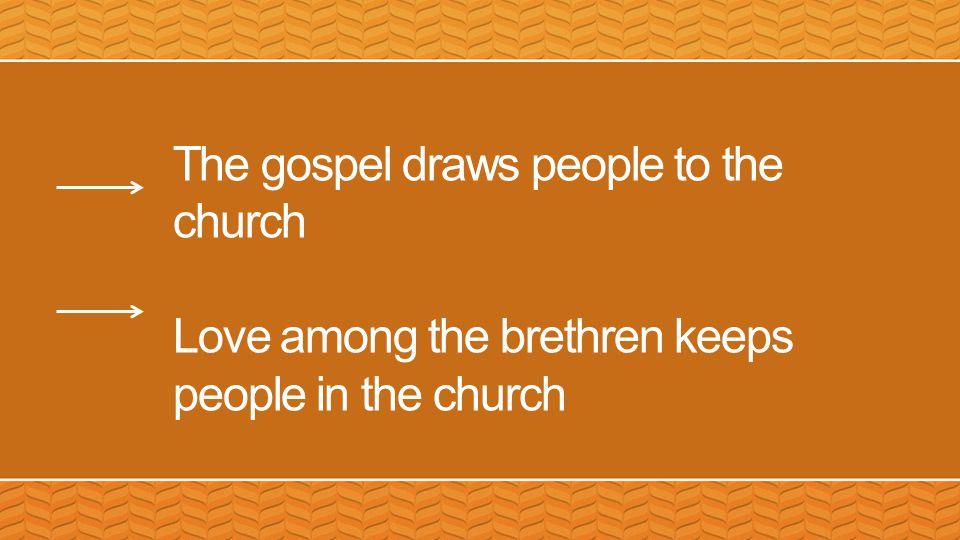 The gospel draws people to the church Love among the brethren keeps people in the church