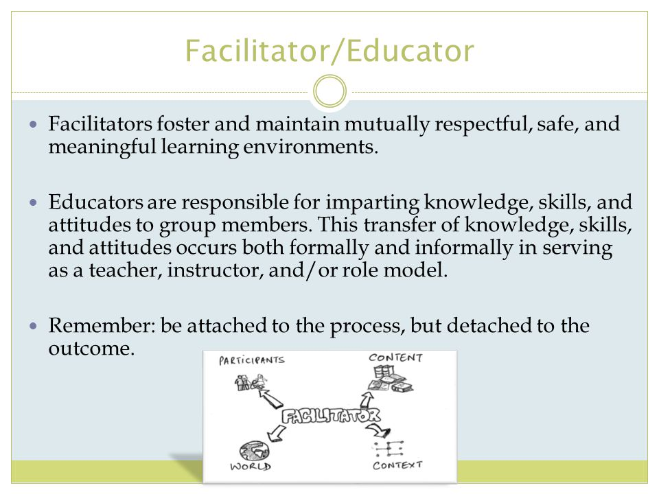 Facilitator/Educator Facilitators foster and maintain mutually respectful, safe, and meaningful learning environments. Educators are responsible for i